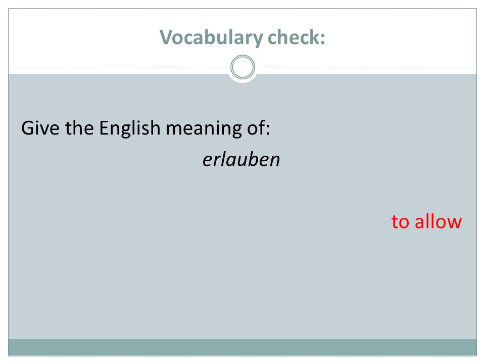 Vocabulary check: Give the English meaning of: erlauben to allow