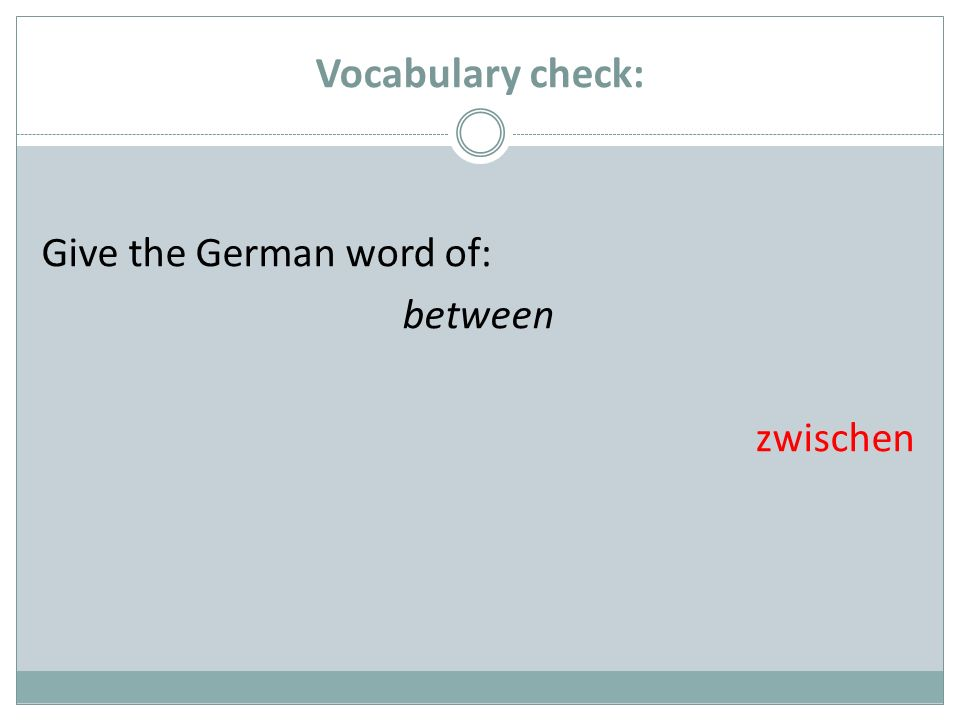 Vocabulary check: Give the German word of: between zwischen