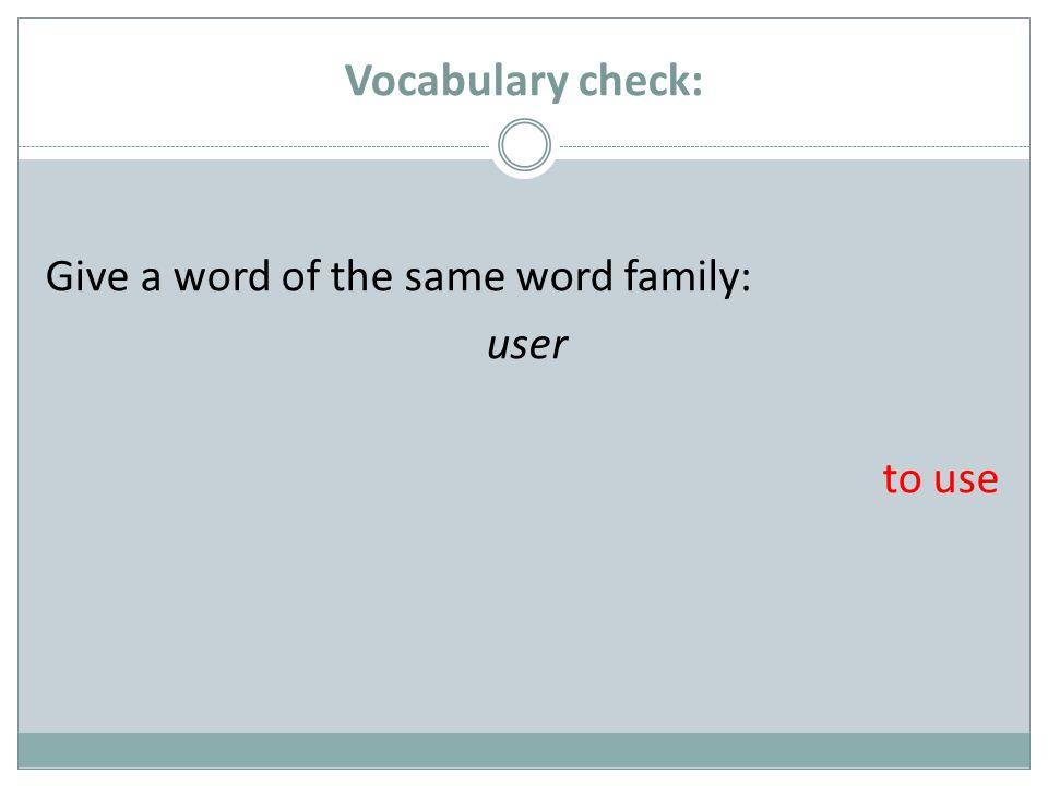 Vocabulary check: Give a word of the same word family: user to use