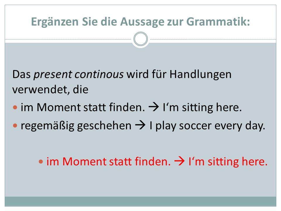 Ergänzen Sie die Aussage zur Grammatik: Das present continous wird für Handlungen verwendet, die im Moment statt finden. Im sitting here. regemäßig ge