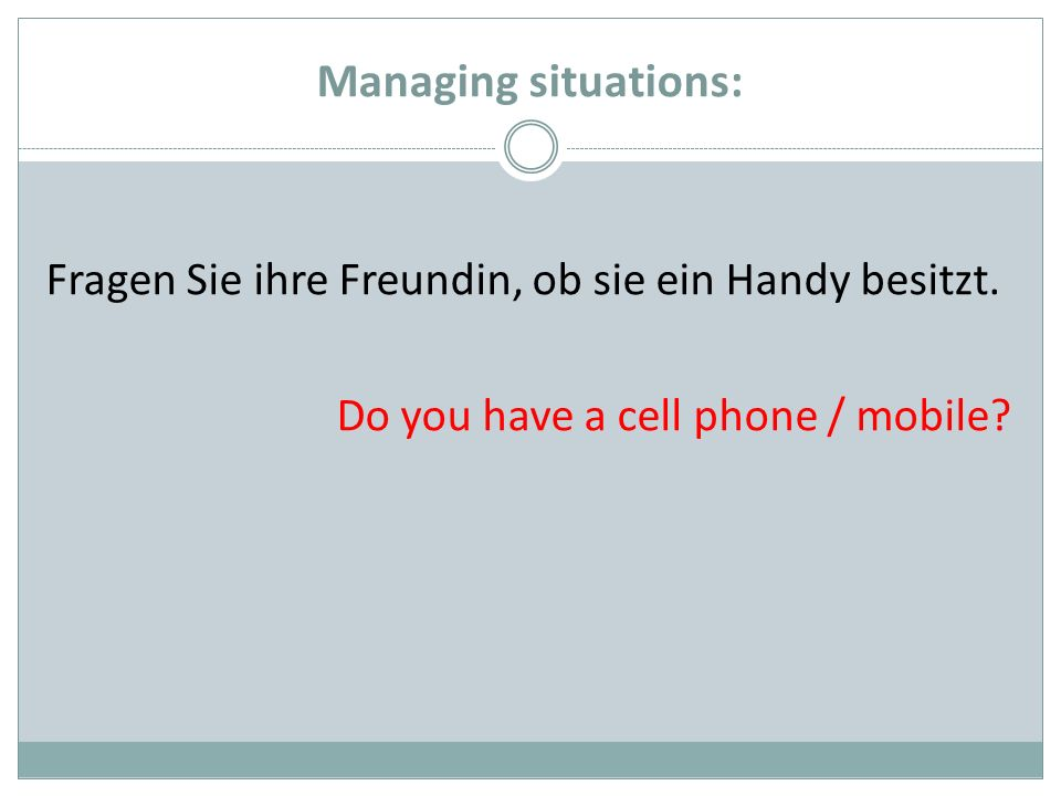Managing situations: Fragen Sie ihre Freundin, ob sie ein Handy besitzt. Do you have a cell phone / mobile?