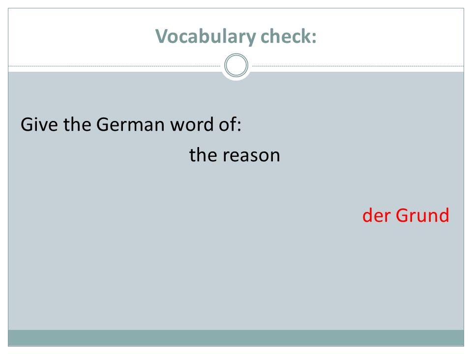 Vocabulary check: Give the German word of: the reason der Grund