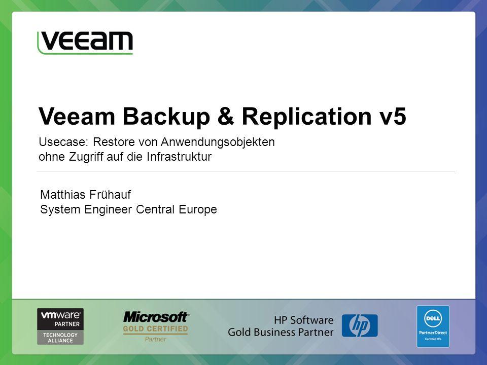 Veeam Backup & Replication v5 Usecase: Restore von Anwendungsobjekten ohne Zugriff auf die Infrastruktur Matthias Frühauf System Engineer Central Europe