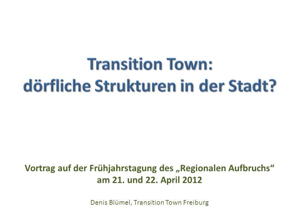 Vortrag auf der Frühjahrstagung des Regionalen Aufbruchs am 21. und 22. April 2012 Denis Blümel, Transition Town Freiburg
