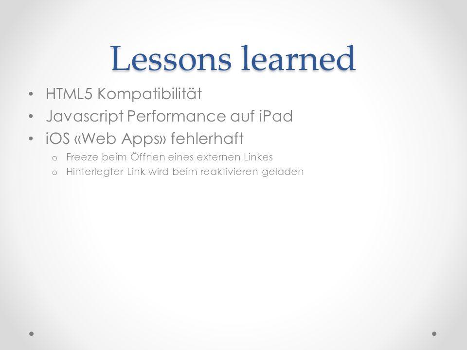 Lessons learned HTML5 Kompatibilität Javascript Performance auf iPad iOS «Web Apps» fehlerhaft o Freeze beim Öffnen eines externen Linkes o Hinterlegter Link wird beim reaktivieren geladen