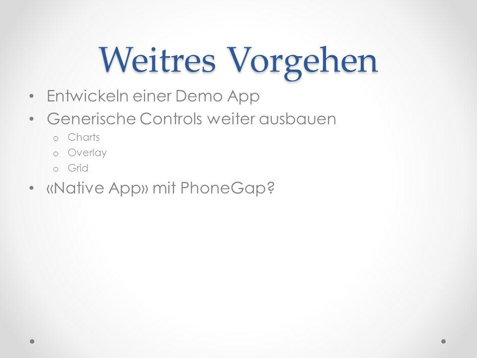 Weitres Vorgehen Entwickeln einer Demo App Generische Controls weiter ausbauen o Charts o Overlay o Grid «Native App» mit PhoneGap?