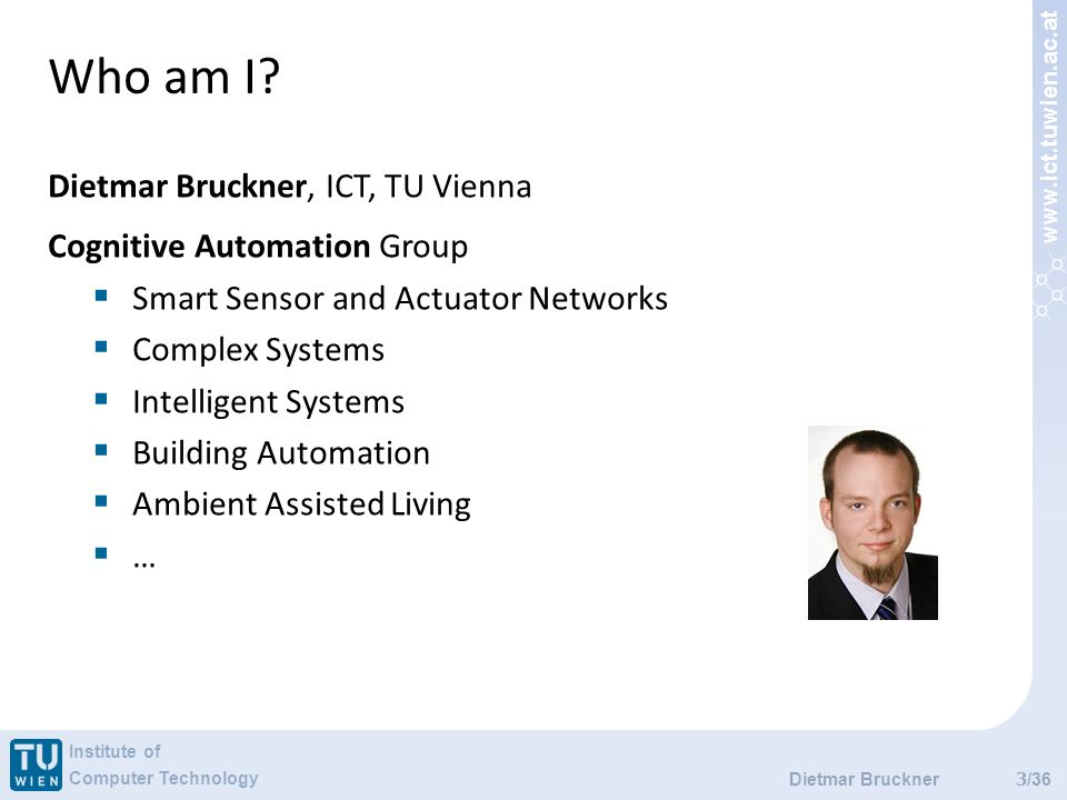 www.ict.tuwien.ac.at Institute of Computer Technology /36 Who am I? 3 Dietmar Bruckner Dietmar Bruckner, ICT, TU Vienna Cognitive Automation Group Sma
