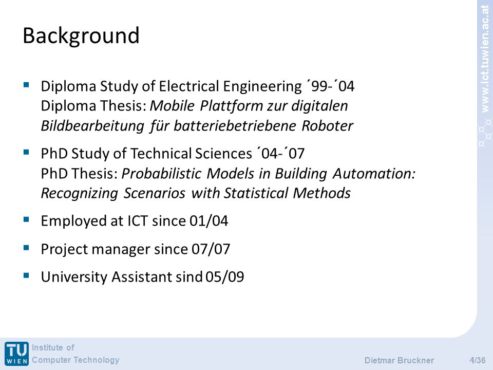 www.ict.tuwien.ac.at Institute of Computer Technology /36 Background 4 Dietmar Bruckner Diploma Study of Electrical Engineering ´99-´04 Diploma Thesis: Mobile Plattform zur digitalen Bildbearbeitung für batteriebetriebene Roboter PhD Study of Technical Sciences ´04-´07 PhD Thesis: Probabilistic Models in Building Automation: Recognizing Scenarios with Statistical Methods Employed at ICT since 01/04 Project manager since 07/07 University Assistant sind 05/09