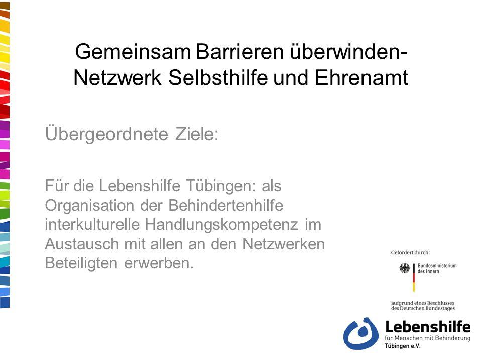 Gemeinsam Barrieren überwinden- Netzwerk Selbsthilfe und Ehrenamt Übergeordnete Ziele: Für die Lebenshilfe Tübingen: als Organisation der Behindertenhilfe interkulturelle Handlungskompetenz im Austausch mit allen an den Netzwerken Beteiligten erwerben.