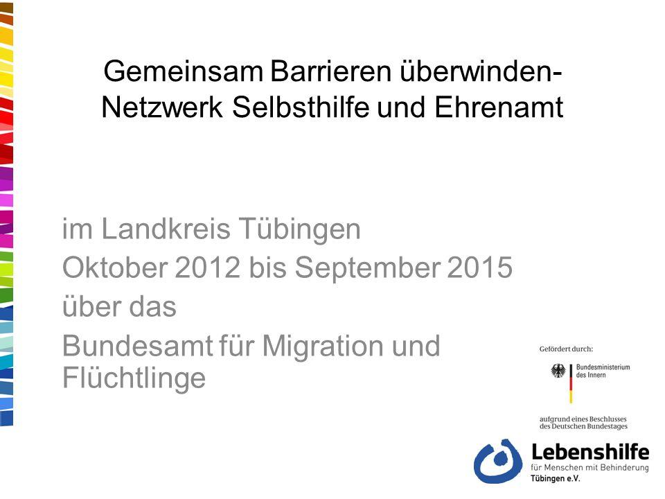 Gemeinsam Barrieren überwinden- Netzwerk Selbsthilfe und Ehrenamt im Landkreis Tübingen Oktober 2012 bis September 2015 über das Bundesamt für Migration und Flüchtlinge