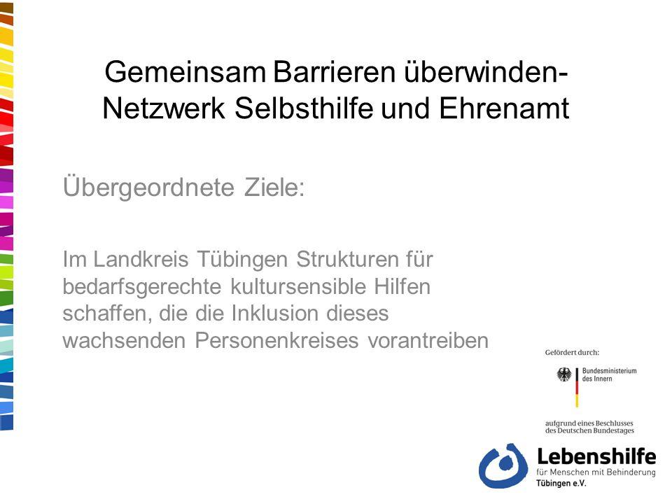 Gemeinsam Barrieren überwinden- Netzwerk Selbsthilfe und Ehrenamt Übergeordnete Ziele: Im Landkreis Tübingen Strukturen für bedarfsgerechte kultursensible Hilfen schaffen, die die Inklusion dieses wachsenden Personenkreises vorantreiben für die Weiterarbeit in der interkulturellen Selbsthilfegruppe