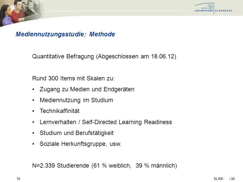 SLIDE / 22 Mediennutzungsstudie: Methode 16 Quantitative Befragung (Abgeschlossen am 18.06.12) Rund 300 Items mit Skalen zu: Zugang zu Medien und Endg