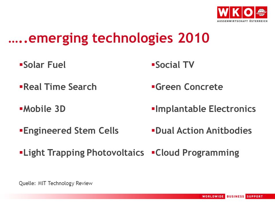 3 …..emerging technologies 2010 Solar Fuel Real Time Search Mobile 3D Engineered Stem Cells Light Trapping Photovoltaics Quelle: MIT Technology Review Social TV Green Concrete Implantable Electronics Dual Action Anitbodies Cloud Programming