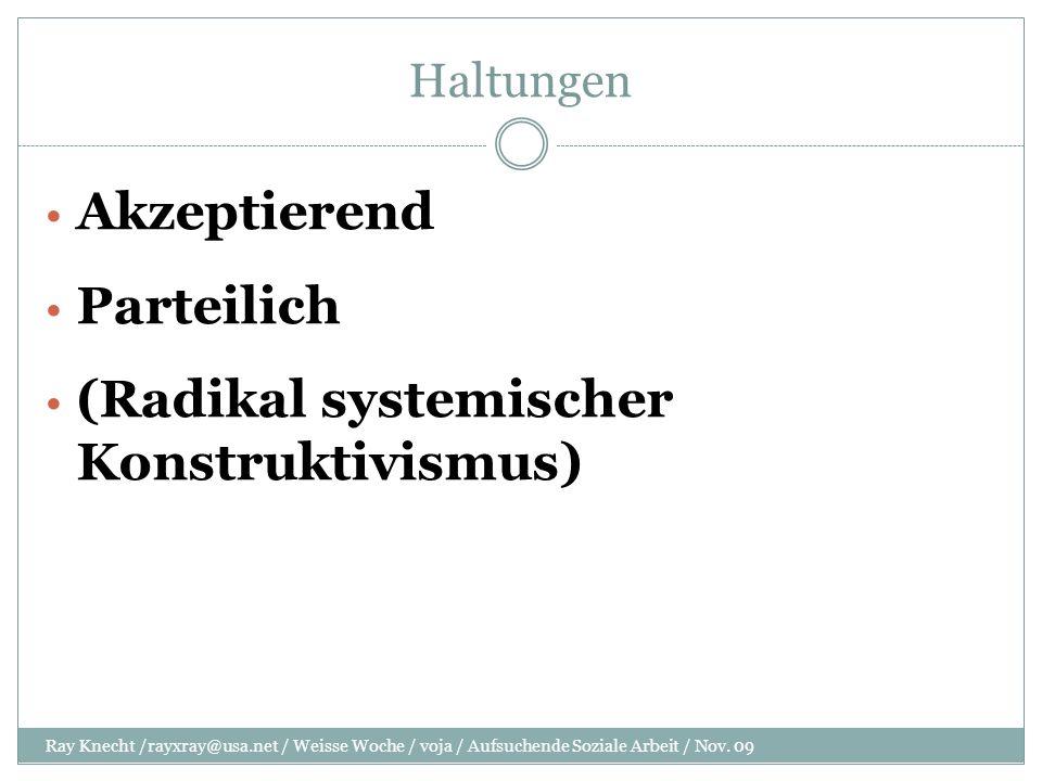 Haltungen Akzeptierend Parteilich (Radikal systemischer Konstruktivismus) Ray Knecht /rayxray@usa.net / Weisse Woche / voja / Aufsuchende Soziale Arbe