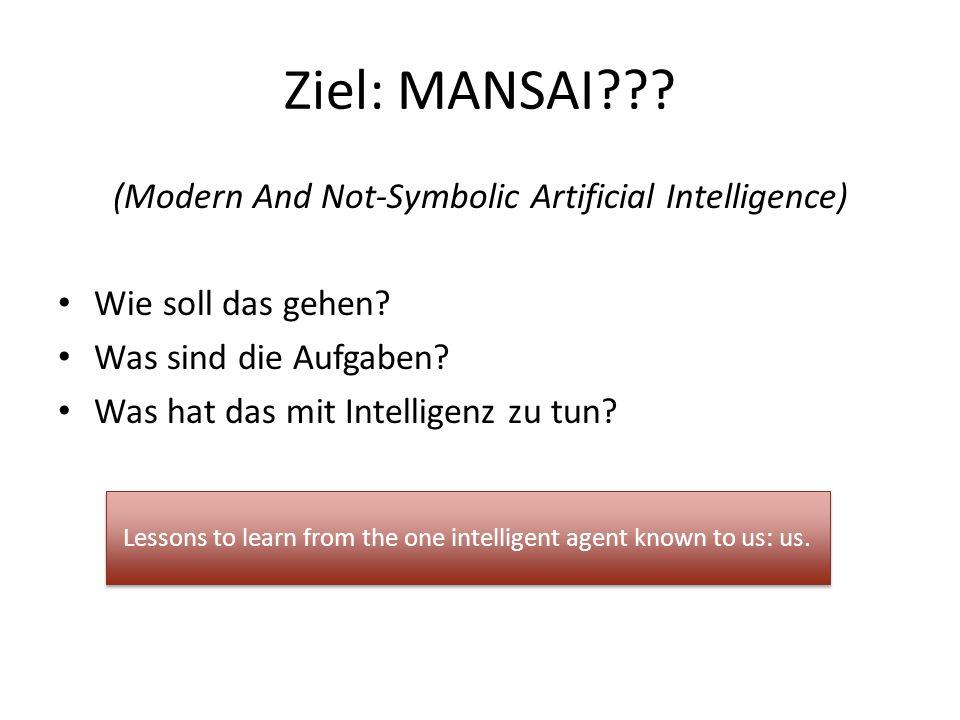 Ziel: MANSAI??? (Modern And Not-Symbolic Artificial Intelligence) Wie soll das gehen? Was sind die Aufgaben? Was hat das mit Intelligenz zu tun? Lesso