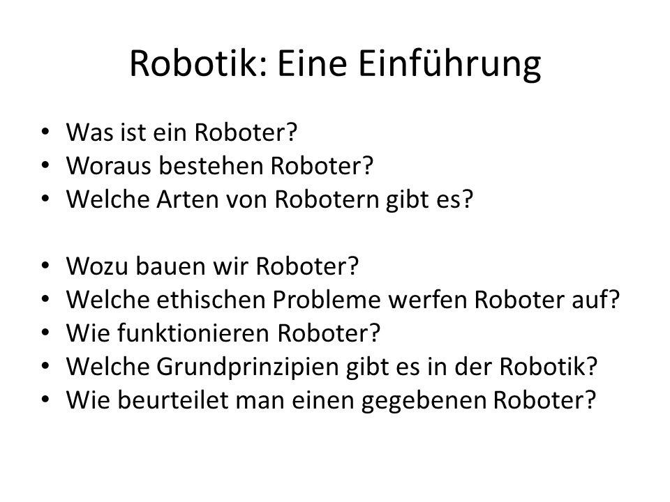 Robotik: Eine Einführung Was ist ein Roboter? Woraus bestehen Roboter? Welche Arten von Robotern gibt es? Wozu bauen wir Roboter? Welche ethischen Pro