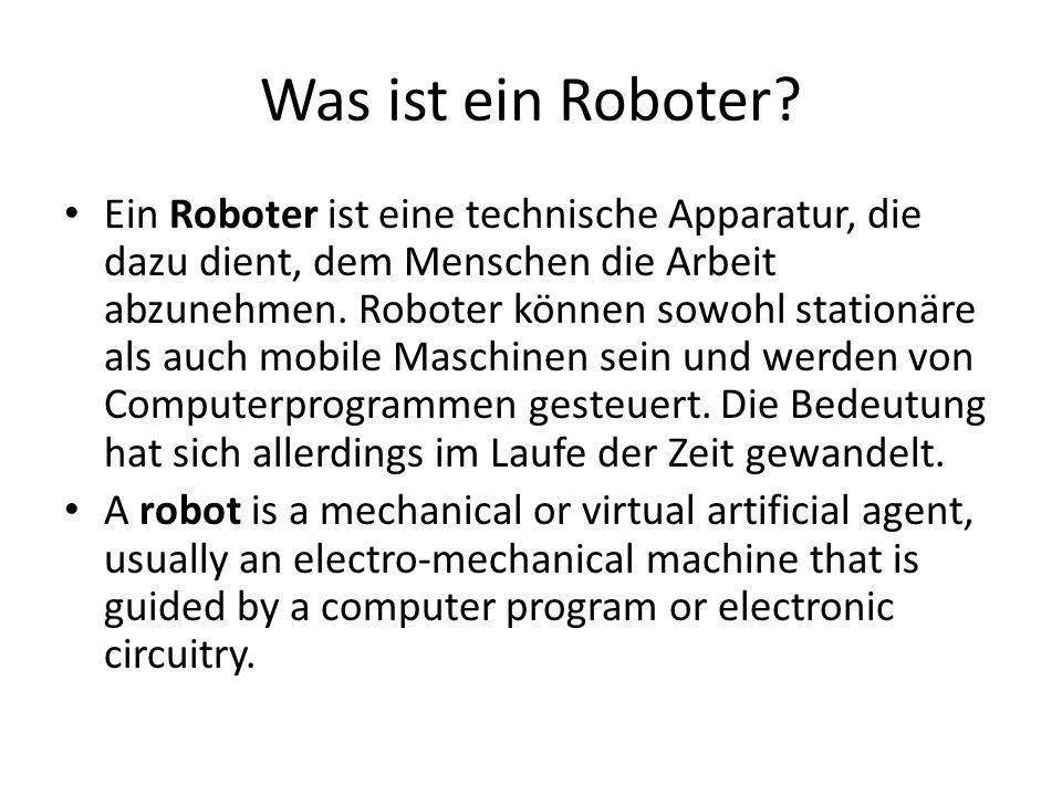 Was ist ein Roboter? Ein Roboter ist eine technische Apparatur, die dazu dient, dem Menschen die Arbeit abzunehmen. Roboter können sowohl stationäre a