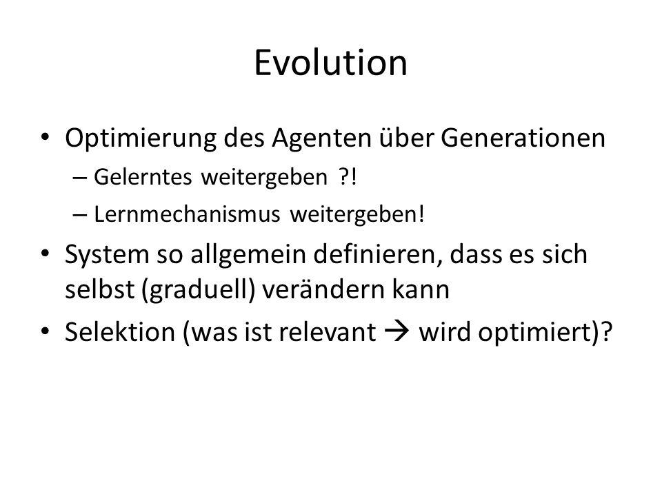 Evolution Optimierung des Agenten über Generationen – Gelerntes weitergeben ?! – Lernmechanismus weitergeben! System so allgemein definieren, dass es