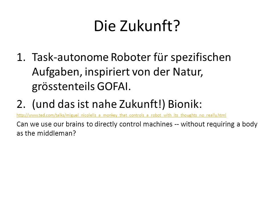 Die Zukunft? 1.Task-autonome Roboter für spezifischen Aufgaben, inspiriert von der Natur, grösstenteils GOFAI. 2.(und das ist nahe Zukunft!) Bionik: h