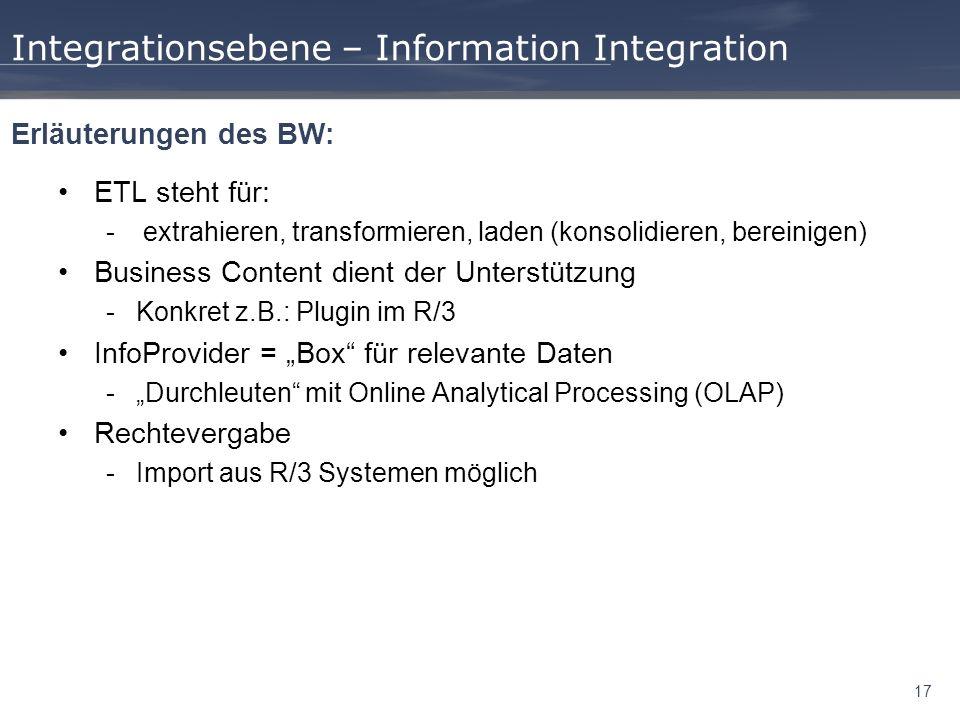 17 Integrationsebene – Information Integration ETL steht für: - extrahieren, transformieren, laden (konsolidieren, bereinigen) Business Content dient