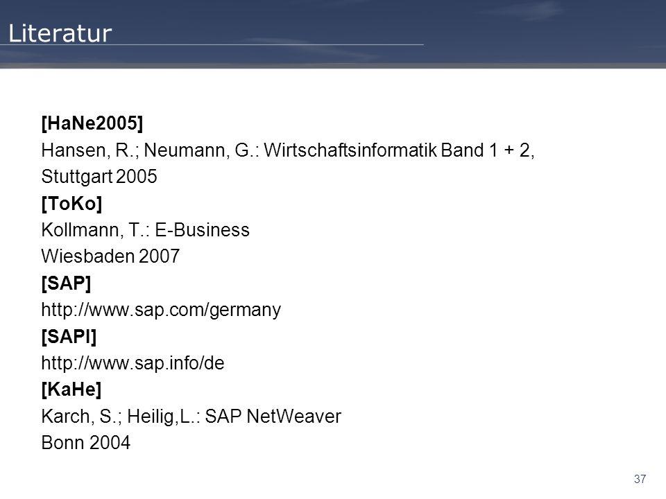 37 Literatur [HaNe2005] Hansen, R.; Neumann, G.: Wirtschaftsinformatik Band 1 + 2, Stuttgart 2005 [ToKo] Kollmann, T.: E-Business Wiesbaden 2007 [SAP]