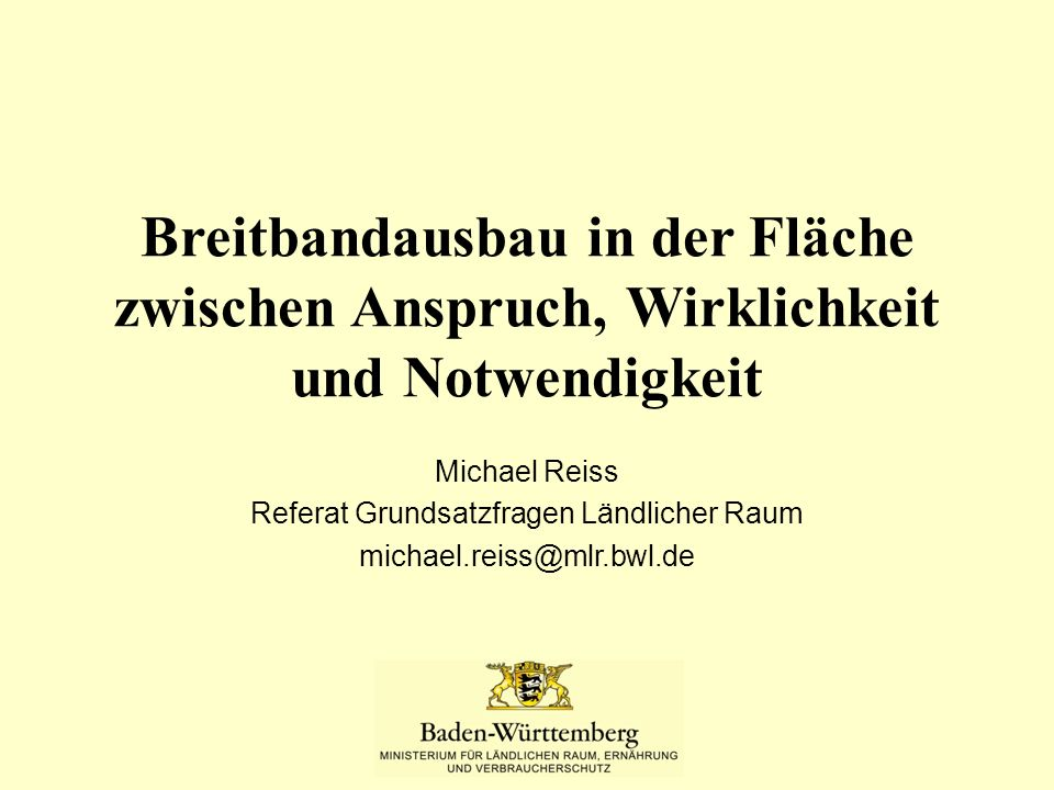 Breitbandausbau in der Fläche zwischen Anspruch, Wirklichkeit und Notwendigkeit Michael Reiss Referat Grundsatzfragen Ländlicher Raum michael.reiss@mlr.bwl.de
