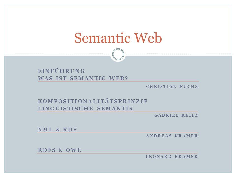 EINFÜHRUNG WAS IST SEMANTIC WEB? CHRISTIAN FUCHS KOMPOSITIONALITÄTSPRINZIP LINGUISTISCHE SEMANTIK GABRIEL REITZ XML & RDF ANDREAS KRÄMER RDFS & OWL LE