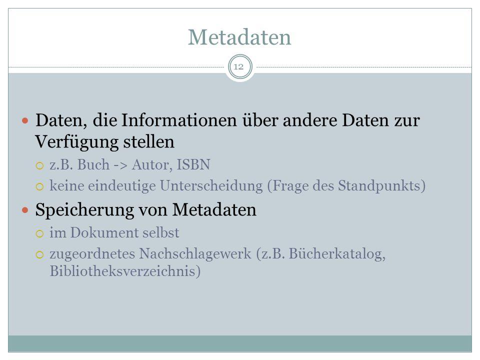 Metadaten Daten, die Informationen über andere Daten zur Verfügung stellen z.B. Buch -> Autor, ISBN keine eindeutige Unterscheidung (Frage des Standpu