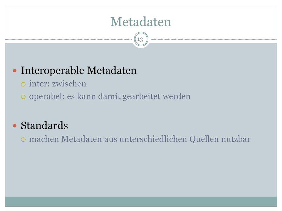 Metadaten Interoperable Metadaten inter: zwischen operabel: es kann damit gearbeitet werden Standards machen Metadaten aus unterschiedlichen Quellen n