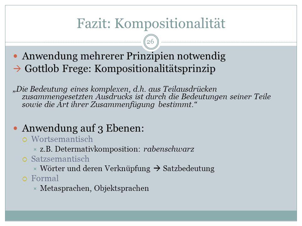 Fazit: Kompositionalität Anwendung mehrerer Prinzipien notwendig Gottlob Frege: Kompositionalitätsprinzip Die Bedeutung eines komplexen, d.h. aus Teil