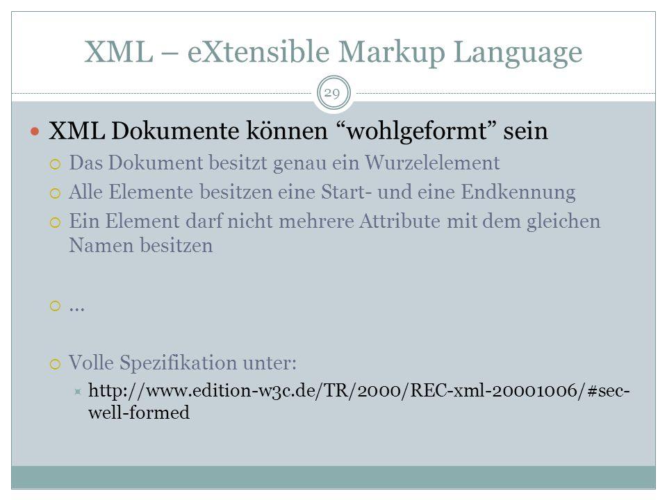 XML – eXtensible Markup Language XML Dokumente können wohlgeformt sein Das Dokument besitzt genau ein Wurzelelement Alle Elemente besitzen eine Start-