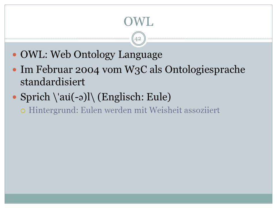 OWL OWL: Web Ontology Language Im Februar 2004 vom W3C als Ontologiesprache standardisiert Sprich \ ˈ au ̇ (- ə )l\ (Englisch: Eule) Hintergrund: Eule