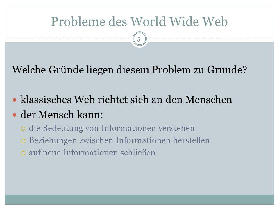 Probleme des World Wide Web Welche Gründe liegen diesem Problem zu Grunde? klassisches Web richtet sich an den Menschen der Mensch kann: die Bedeutung