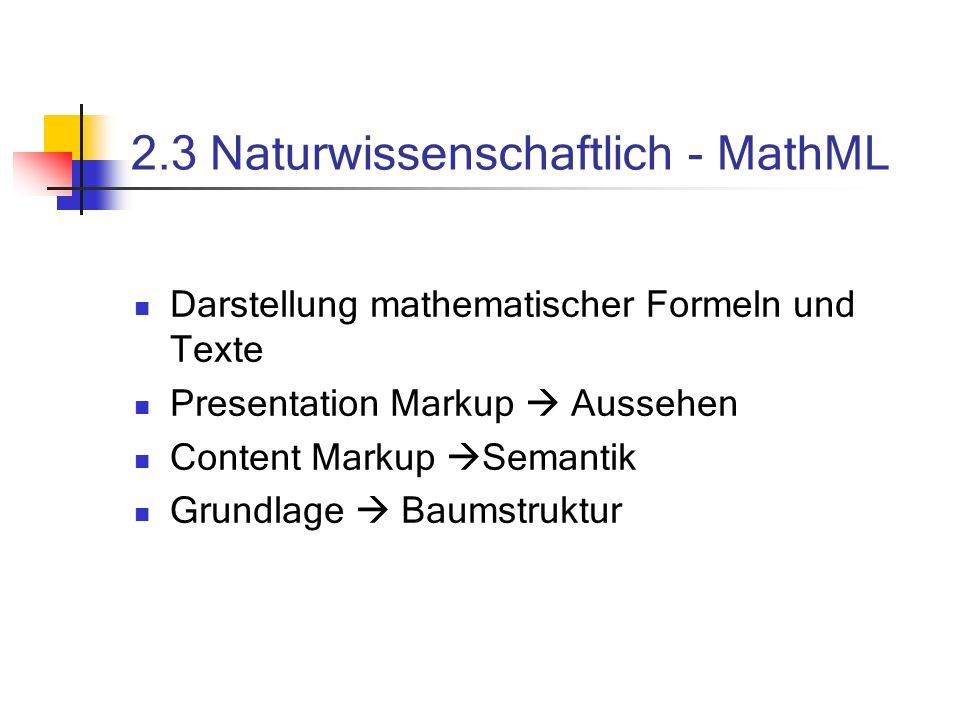 2.3 Naturwissenschaftlich - MathML Darstellung mathematischer Formeln und Texte Presentation Markup Aussehen Content Markup Semantik Grundlage Baumstruktur