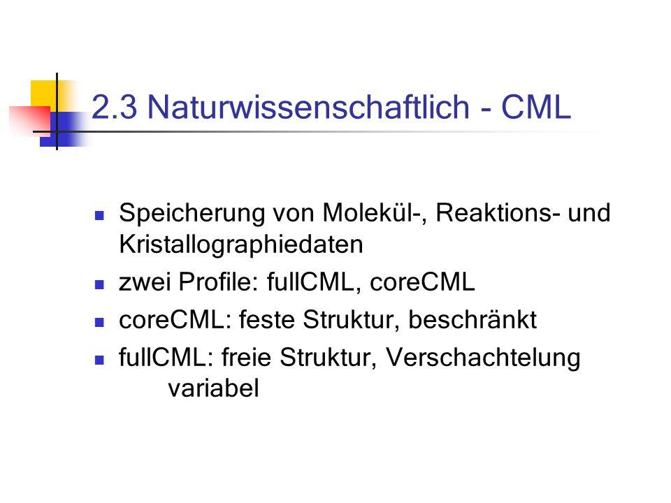 2.3 Naturwissenschaftlich - CML Speicherung von Molekül-, Reaktions- und Kristallographiedaten zwei Profile: fullCML, coreCML coreCML: feste Struktur, beschränkt fullCML: freie Struktur, Verschachtelung variabel