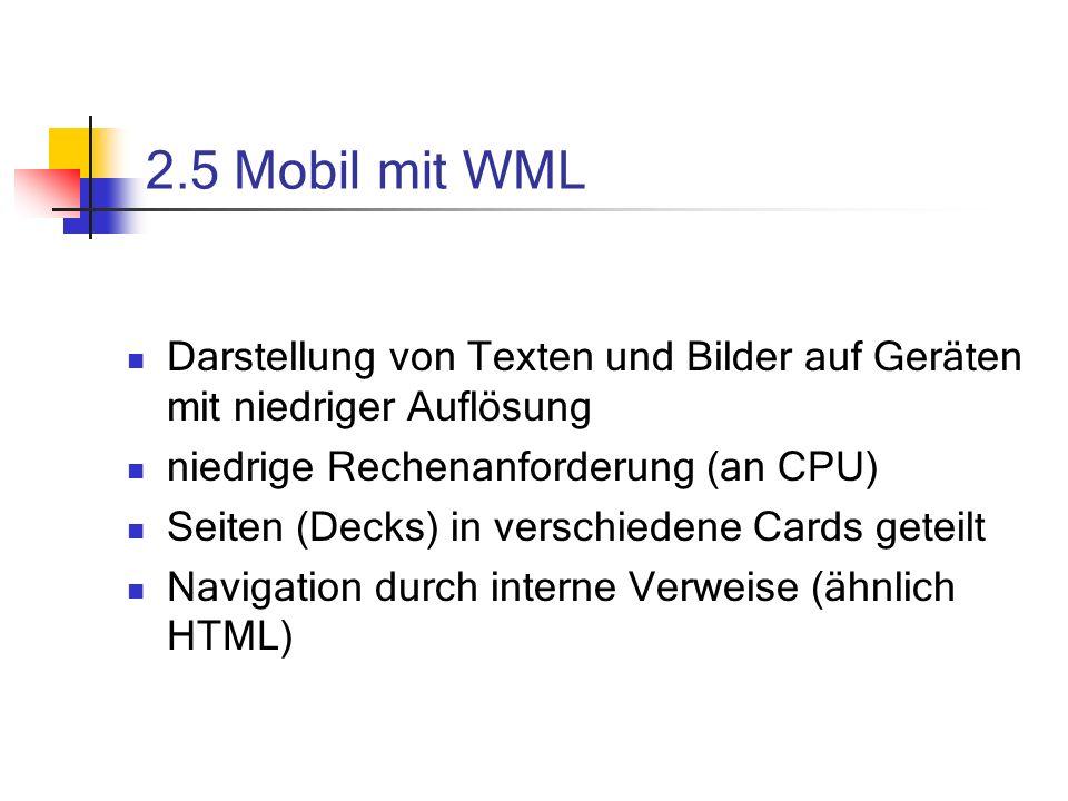 2.5 Mobil mit WML Darstellung von Texten und Bilder auf Geräten mit niedriger Auflösung niedrige Rechenanforderung (an CPU) Seiten (Decks) in verschiedene Cards geteilt Navigation durch interne Verweise (ähnlich HTML)
