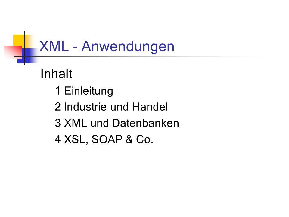 XML - Anwendungen Inhalt 1 Einleitung 2 Industrie und Handel 3 XML und Datenbanken 4 XSL, SOAP & Co.