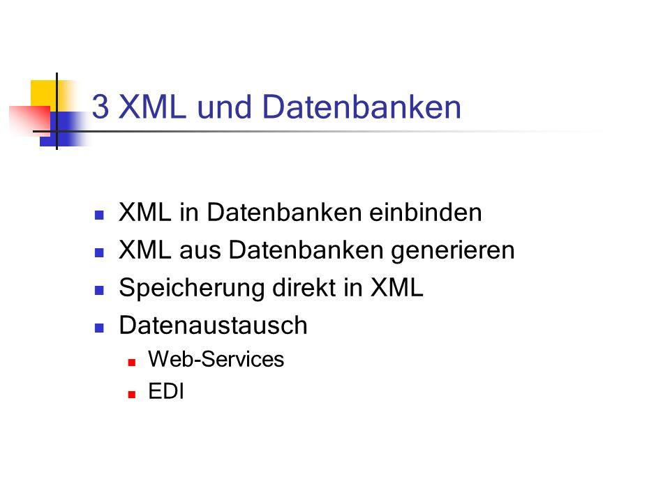 3 XML und Datenbanken XML in Datenbanken einbinden XML aus Datenbanken generieren Speicherung direkt in XML Datenaustausch Web-Services EDI