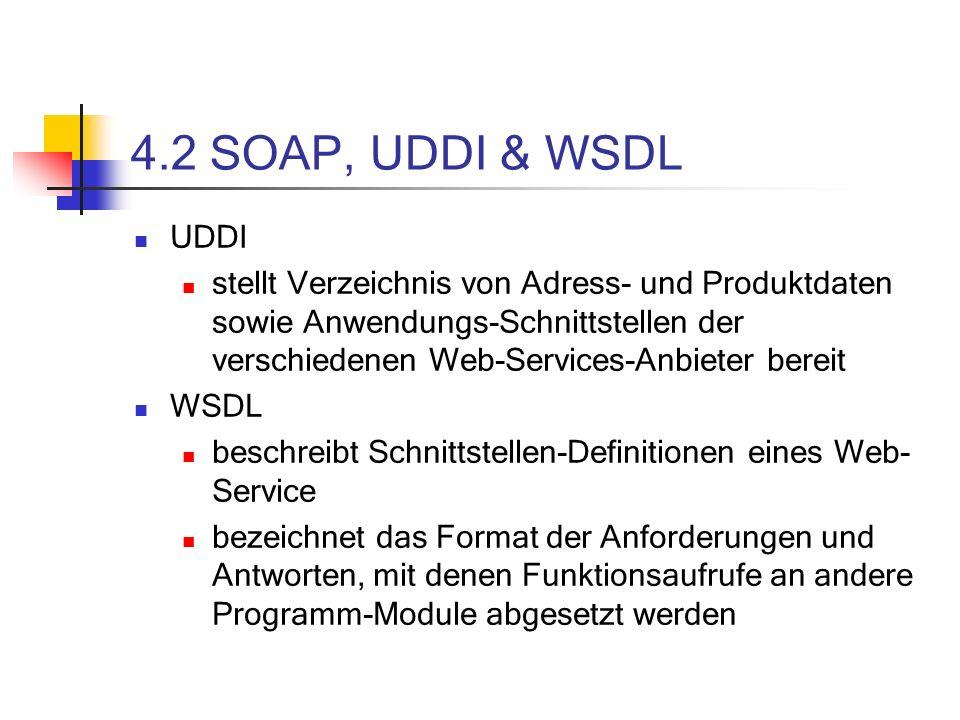 4.2 SOAP, UDDI & WSDL UDDI stellt Verzeichnis von Adress- und Produktdaten sowie Anwendungs-Schnittstellen der verschiedenen Web-Services-Anbieter bereit WSDL beschreibt Schnittstellen-Definitionen eines Web- Service bezeichnet das Format der Anforderungen und Antworten, mit denen Funktionsaufrufe an andere Programm-Module abgesetzt werden