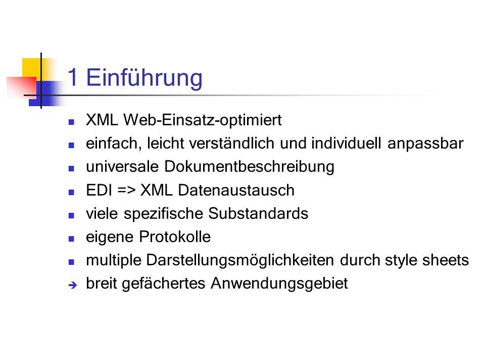 1 Einführung XML Web-Einsatz-optimiert einfach, leicht verständlich und individuell anpassbar universale Dokumentbeschreibung EDI => XML Datenaustausch viele spezifische Substandards eigene Protokolle multiple Darstellungsmöglichkeiten durch style sheets breit gefächertes Anwendungsgebiet