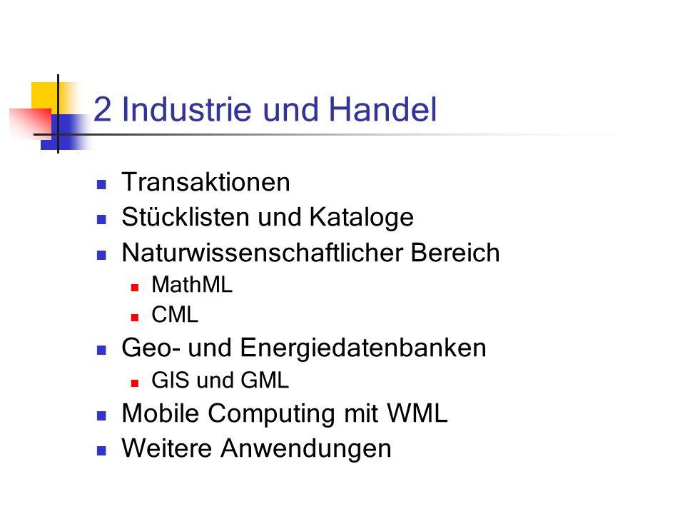 2 Industrie und Handel Transaktionen Stücklisten und Kataloge Naturwissenschaftlicher Bereich MathML CML Geo- und Energiedatenbanken GIS und GML Mobile Computing mit WML Weitere Anwendungen