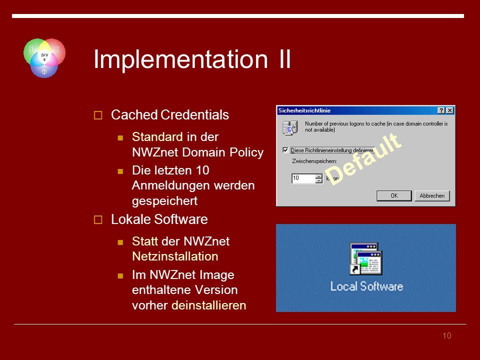 10 Implementation II Cached Credentials Standard in der NWZnet Domain Policy Die letzten 10 Anmeldungen werden gespeichert Lokale Software Statt der NWZnet Netzinstallation Im NWZnet Image enthaltene Version vorher deinstallieren Default