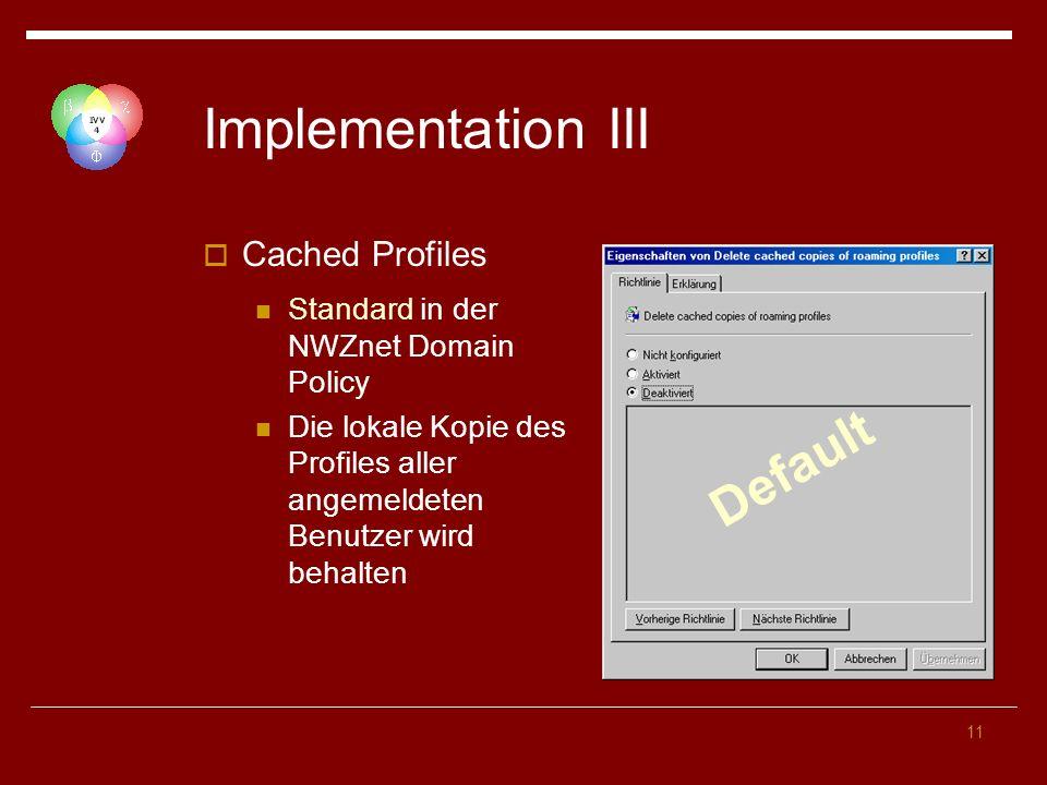 11 Implementation III Cached Profiles Standard in der NWZnet Domain Policy Die lokale Kopie des Profiles aller angemeldeten Benutzer wird behalten Default