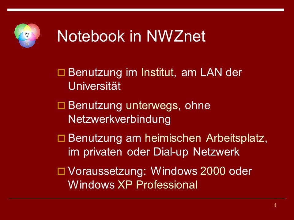 4 Notebook in NWZnet Benutzung im Institut, am LAN der Universität Benutzung unterwegs, ohne Netzwerkverbindung Benutzung am heimischen Arbeitsplatz, im privaten oder Dial-up Netzwerk Voraussetzung: Windows 2000 oder Windows XP Professional