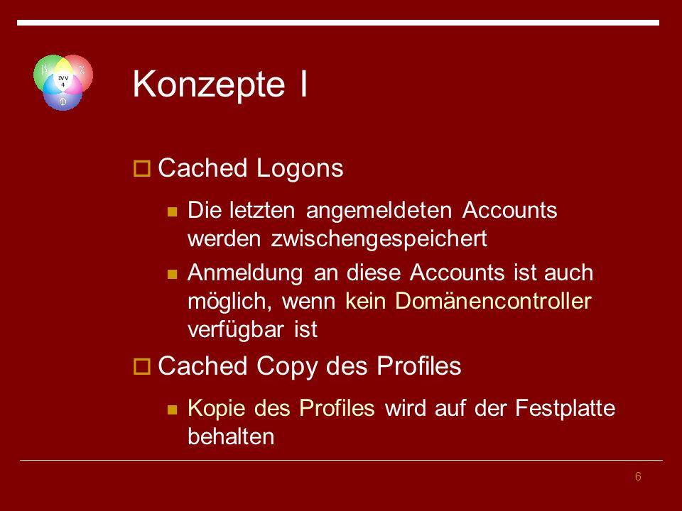 6 Konzepte I Cached Logons Die letzten angemeldeten Accounts werden zwischengespeichert Anmeldung an diese Accounts ist auch möglich, wenn kein Domänencontroller verfügbar ist Cached Copy des Profiles Kopie des Profiles wird auf der Festplatte behalten