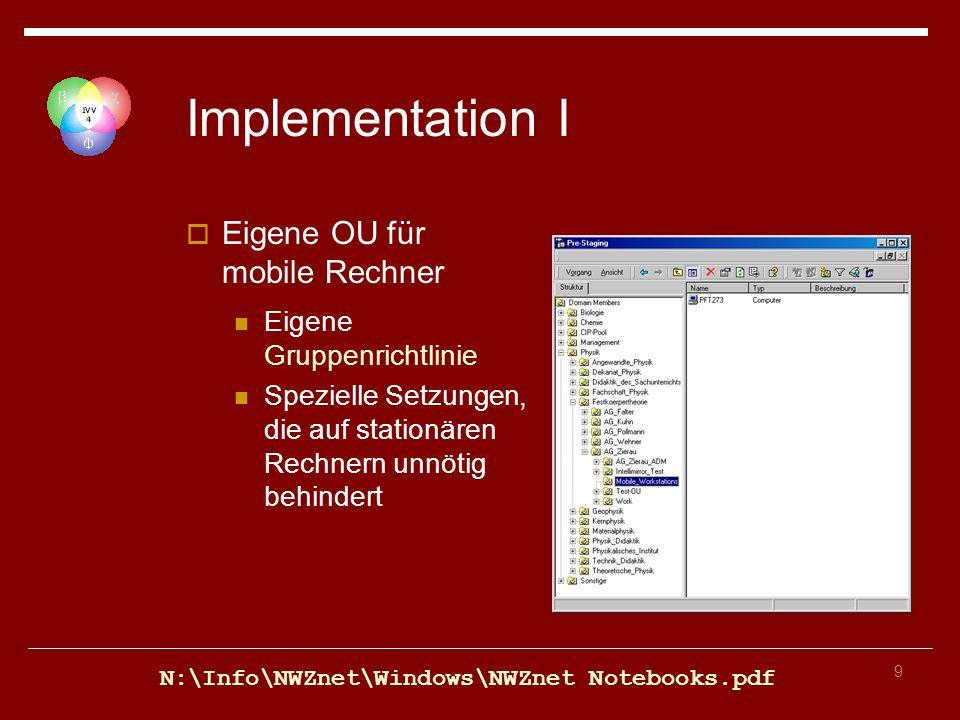9 Implementation I Eigene OU für mobile Rechner Eigene Gruppenrichtlinie Spezielle Setzungen, die auf stationären Rechnern unnötig behindert N:\Info\NWZnet\Windows\NWZnet Notebooks.pdf