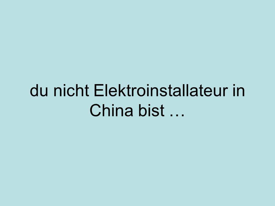 du nicht Elektroinstallateur in China bist …