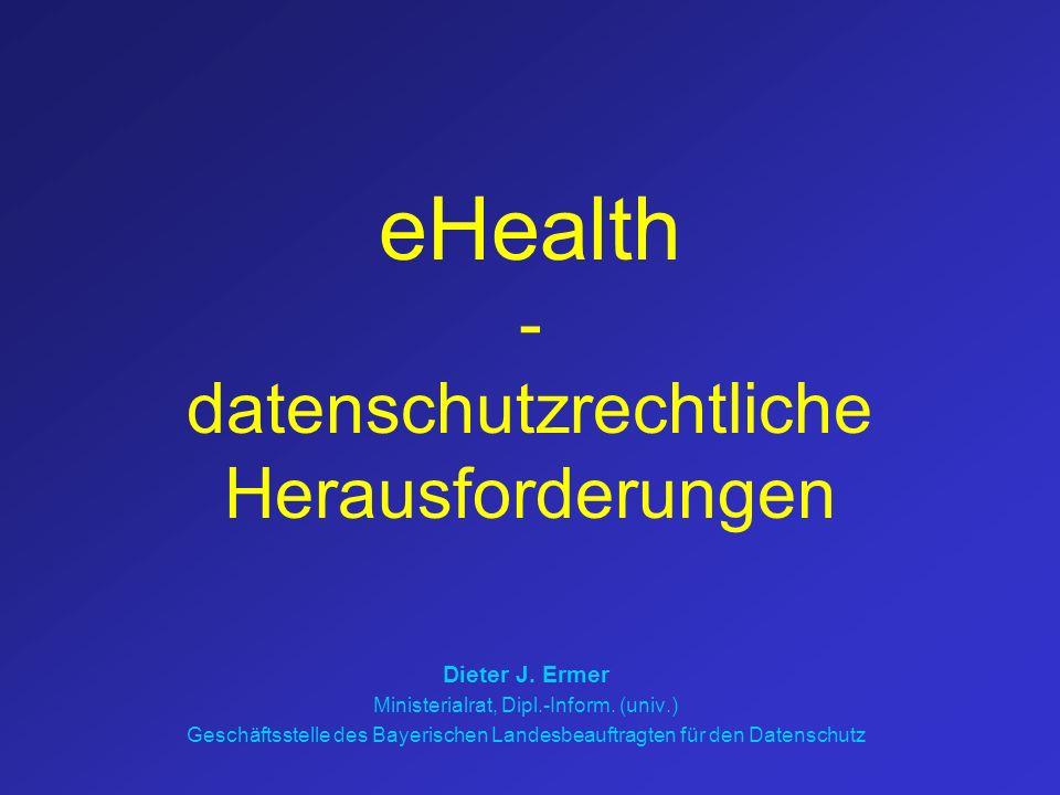 eHealth - datenschutzrechtliche Herausforderungen Dieter J. Ermer Ministerialrat, Dipl.-Inform. (univ.) Geschäftsstelle des Bayerischen Landesbeauftra