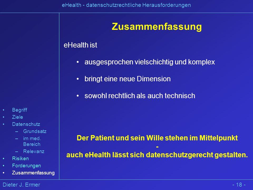 Dieter J. Ermer eHealth - datenschutzrechtliche Herausforderungen - 18 - Zusammenfassung eHealth ist ausgesprochen vielschichtig und komplex bringt ei