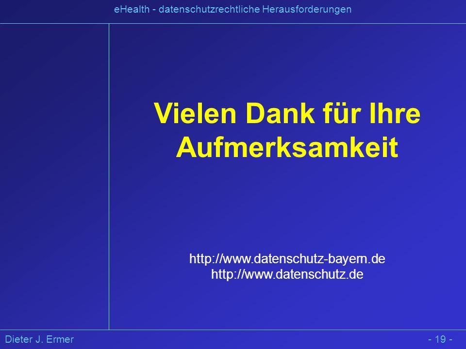 Dieter J. Ermer eHealth - datenschutzrechtliche Herausforderungen - 19 - Vielen Dank für Ihre Aufmerksamkeit http://www.datenschutz-bayern.de http://w